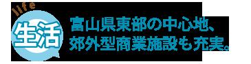 「生活」富山県東部の中心地、郊外型商業施設も充実。